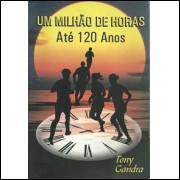 Um Milhao De Horas Ate 120 Anos / Tony Gandra / 9888