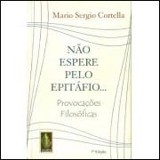 Nao Espere Pelo Epitafio / Mario Sergio Cortella / 10341
