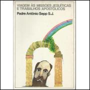 Viagem As Missoes Jesuiticas E Trabalhos Apostolicos / Padre Antonio Sepp / 14153